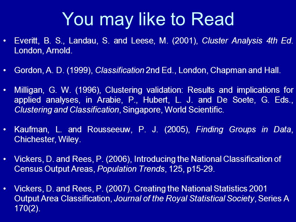 You may like to Read Everitt, B. S., Landau, S. and Leese, M. (2001), Cluster Analysis 4th Ed. London, Arnold. Gordon, A. D. (1999), Classification 2n