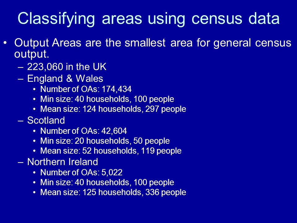 Classifying areas using census data Output Areas are the smallest area for general census output. –223,060 in the UK –England & Wales Number of OAs: 1