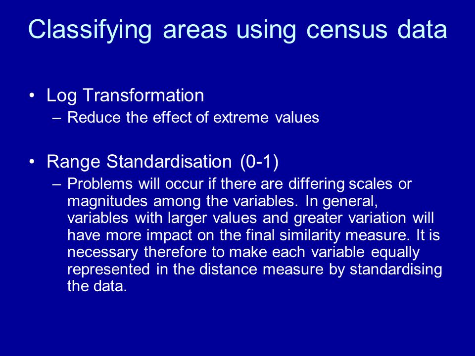 Classifying areas using census data Log Transformation –Reduce the effect of extreme values Range Standardisation (0-1) –Problems will occur if there