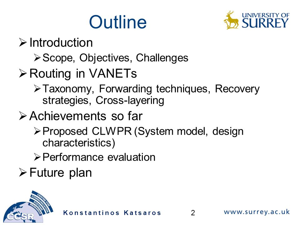 Outline  Introduction  Scope, Objectives, Challenges  Routing in VANETs  Taxonomy, Forwarding techniques, Recovery strategies, Cross-layering  Achievements so far  Proposed CLWPR (System model, design characteristics)  Performance evaluation  Future plan Konstantinos Katsaros 2