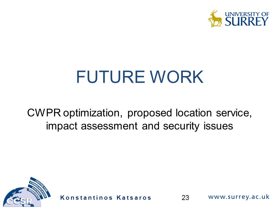 FUTURE WORK CWPR optimization, proposed location service, impact assessment and security issues Konstantinos Katsaros 23