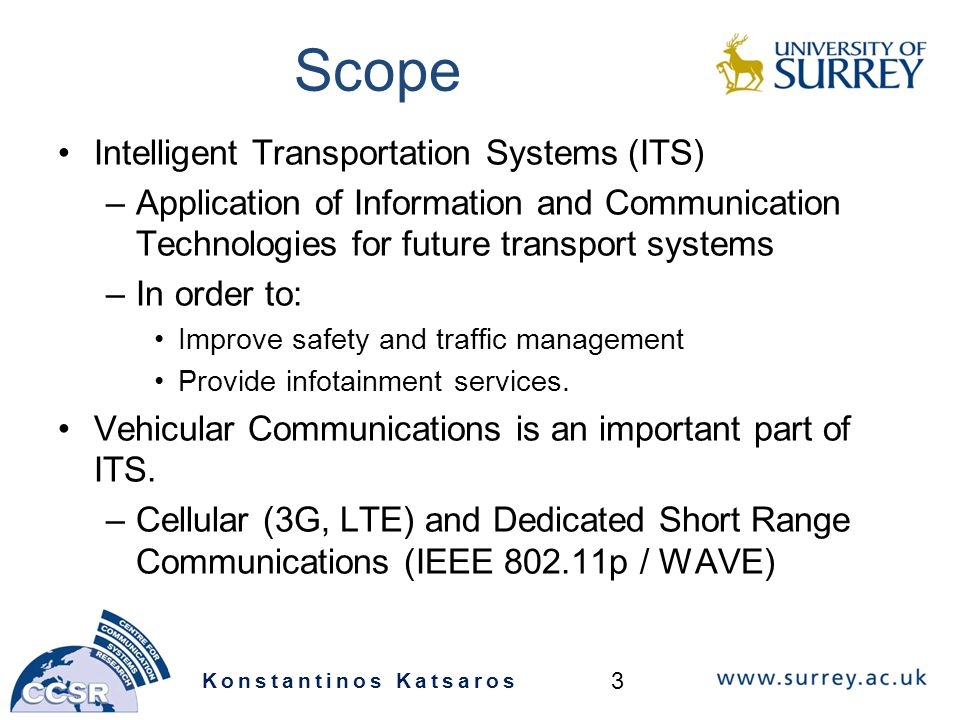 Scope Intelligent Transportation Systems (ITS) –Application of Information and Communication Technologies for future transport systems –In order to: Improve safety and traffic management Provide infotainment services.