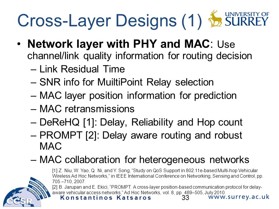 Cross-Layer Designs (1) Network layer with PHY and MAC: Use channel/link quality information for routing decision –Link Residual Time –SNR info for MuiltiPoint Relay selection –MAC layer position information for prediction –MAC retransmissions –DeReHQ [1]: Delay, Reliability and Hop count –PROMPT [2]: Delay aware routing and robust MAC –MAC collaboration for heterogeneous networks [1] Z.