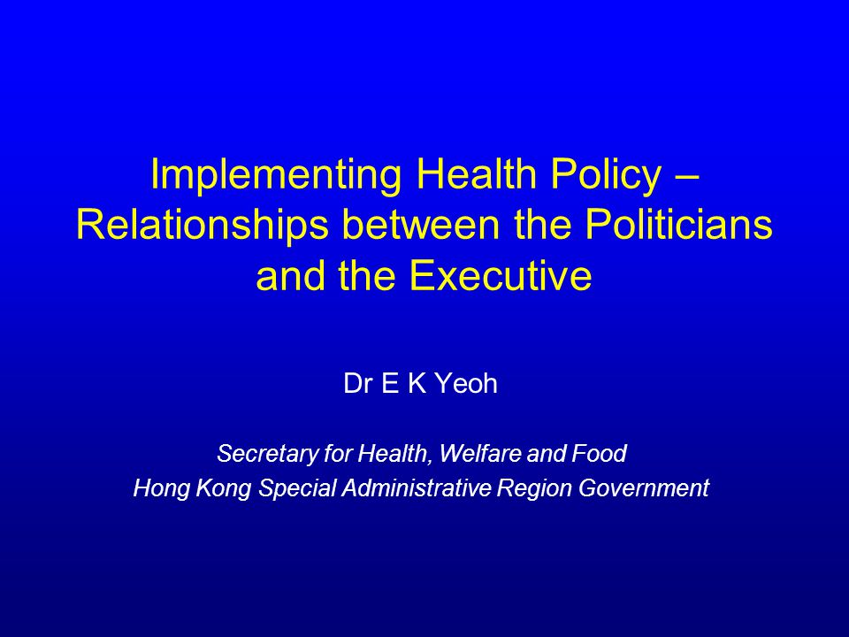 Implementing Health Policy – Relationships between the Politicians and the Executive Dr E K Yeoh Secretary for Health, Welfare and Food Hong Kong Special Administrative Region Government