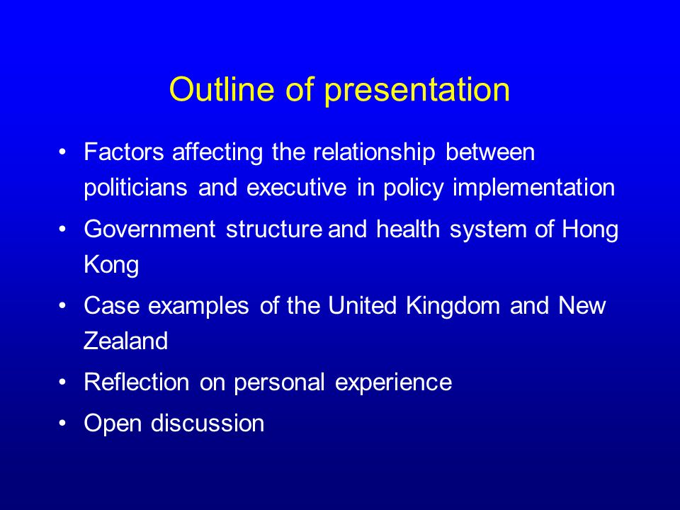 Outline of presentation Factors affecting the relationship between politicians and executive in policy implementation Government structure and health system of Hong Kong Case examples of the United Kingdom and New Zealand Reflection on personal experience Open discussion