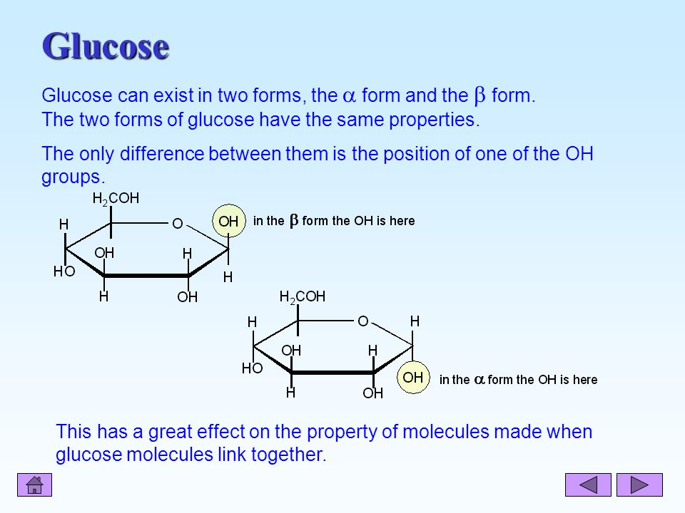 H in the  form the OH is here OH HO OH H H O H 2 COH H This has a great effect on the property of molecules made when glucose molecules link together.
