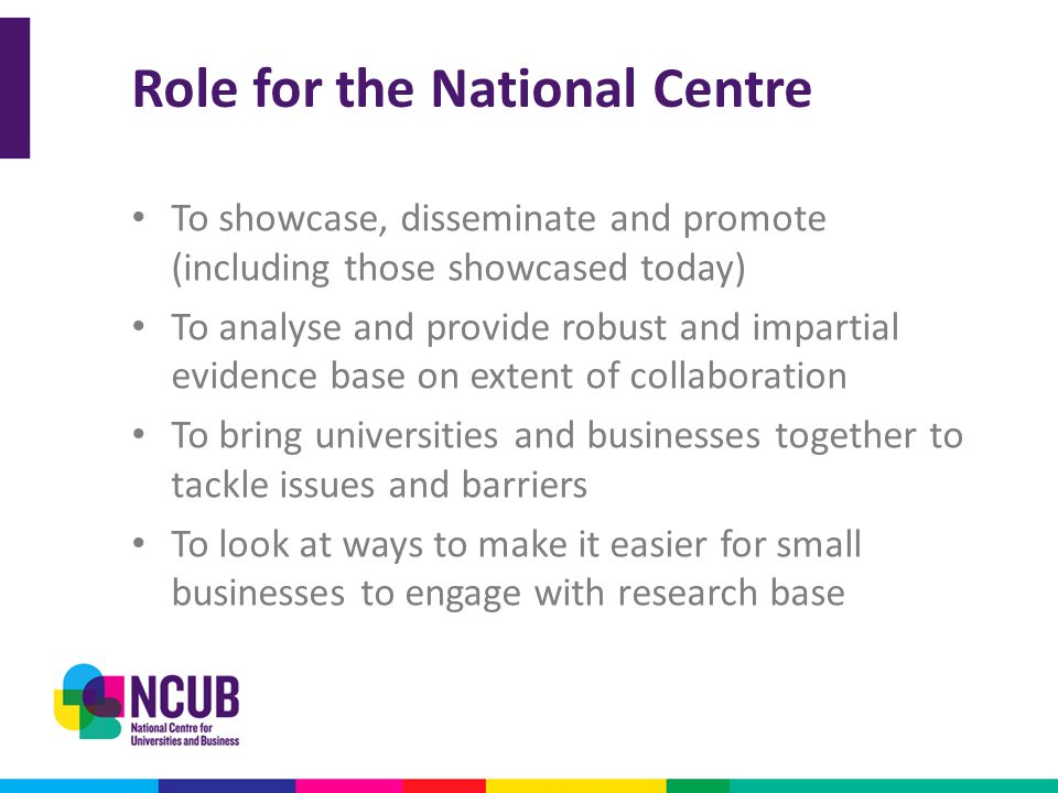 Role for the National Centre To showcase, disseminate and promote (including those showcased today) To analyse and provide robust and impartial eviden