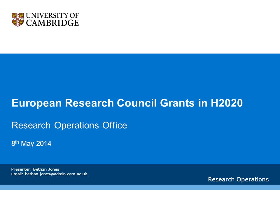 European Research Council Grants in H2020 Research Operations Office 8 th May 2014 Research Operations Presenter: Bethan Jones Email: bethan.jones@admin.cam.ac.uk