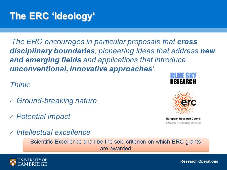 Research Operations The ERC 'Ideology' 'The ERC encourages in particular proposals that cross disciplinary boundaries, pioneering ideas that address new and emerging fields and applications that introduce unconventional, innovative approaches'.