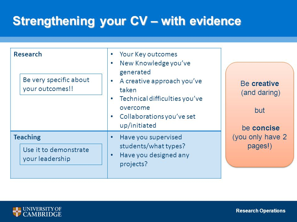 Research Operations Strengthening your CV – with evidence Research Your Key outcomes New Knowledge you've generated A creative approach you've taken Technical difficulties you've overcome Collaborations you've set up/initiated Teaching Have you supervised students/what types.