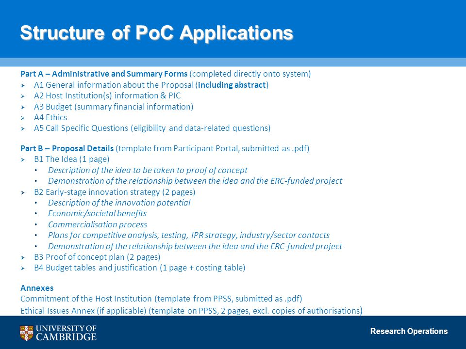 Research Operations Structure of PoC Applications Part A – Administrative and Summary Forms (completed directly onto system)  A1 General information about the Proposal (including abstract)  A2 Host Institution(s) information & PIC  A3 Budget (summary financial information)  A4 Ethics  A5 Call Specific Questions (eligibility and data-related questions) Part B – Proposal Details (template from Participant Portal, submitted as.pdf)  B1 The Idea (1 page) Description of the idea to be taken to proof of concept Demonstration of the relationship between the idea and the ERC-funded project  B2 Early-stage innovation strategy (2 pages) Description of the innovation potential Economic/societal benefits Commercialisation process Plans for competitive analysis, testing, IPR strategy, industry/sector contacts Demonstration of the relationship between the idea and the ERC-funded project  B3 Proof of concept plan (2 pages)  B4 Budget tables and justification (1 page + costing table) Annexes Commitment of the Host Institution (template from PPSS, submitted as.pdf) Ethical Issues Annex (if applicable) (template on PPSS, 2 pages, excl.
