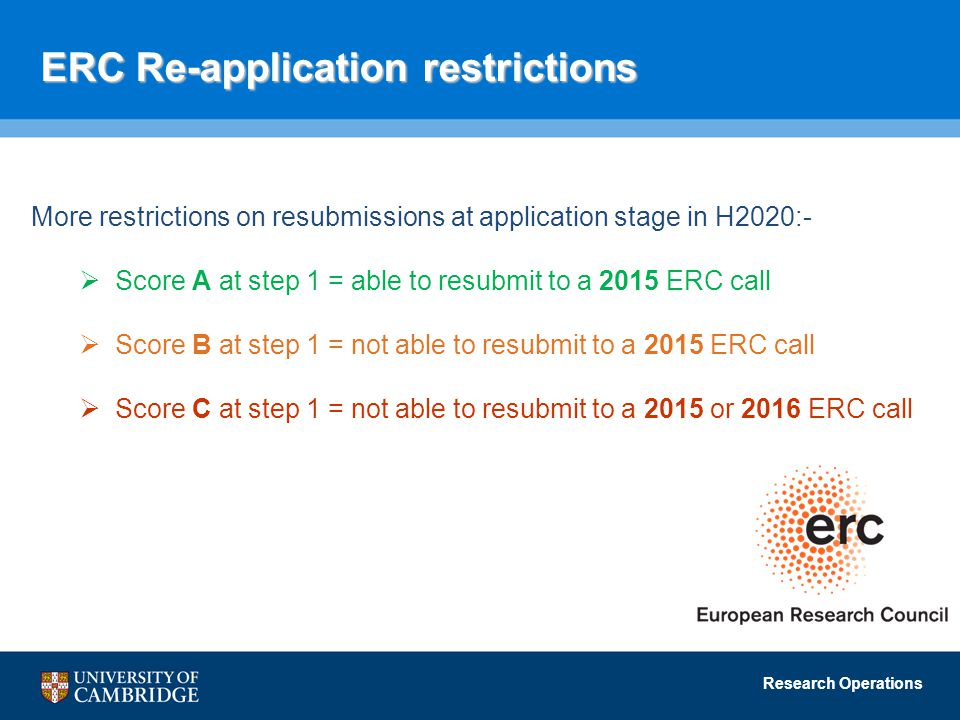 Research Operations ERC Re-application restrictions More restrictions on resubmissions at application stage in H2020:-  Score A at step 1 = able to resubmit to a 2015 ERC call  Score B at step 1 = not able to resubmit to a 2015 ERC call  Score C at step 1 = not able to resubmit to a 2015 or 2016 ERC call