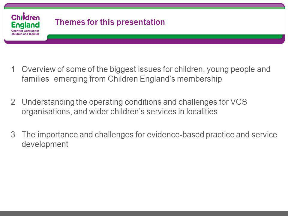Themes for this presentation 1Overview of some of the biggest issues for children, young people and families emerging from Children England's membership 2Understanding the operating conditions and challenges for VCS organisations, and wider children's services in localities 3The importance and challenges for evidence-based practice and service development