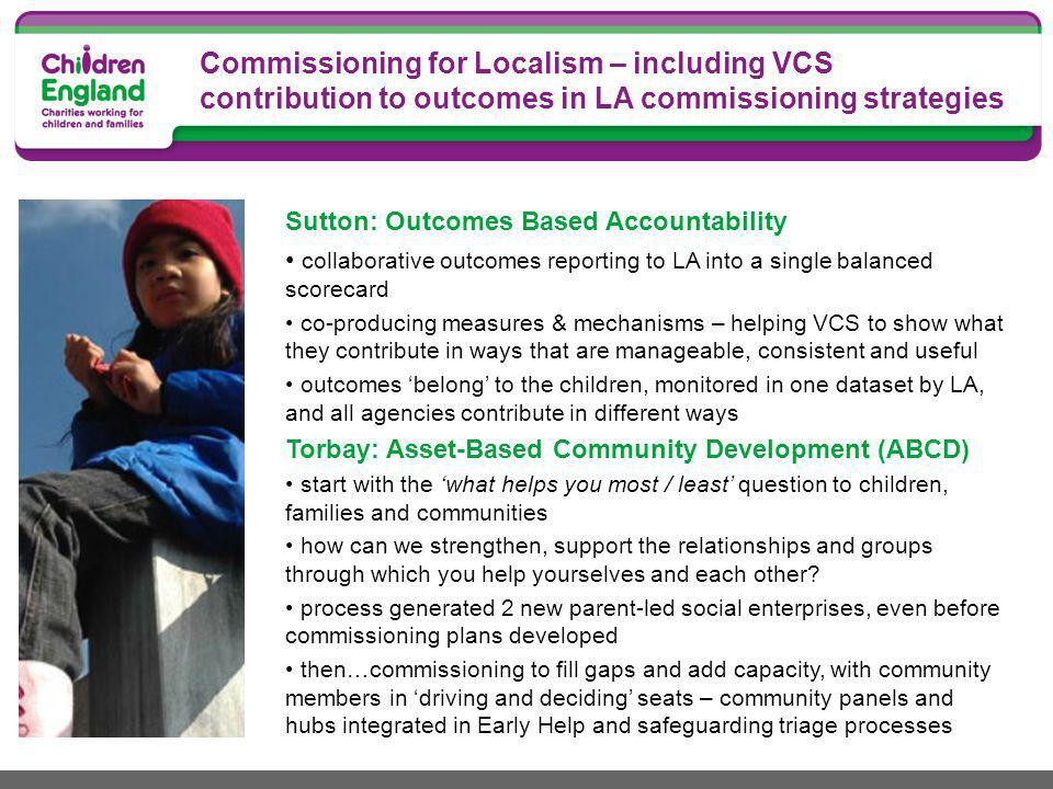 Commissioning for Localism – including VCS contribution to outcomes in LA commissioning strategies Sutton: Outcomes Based Accountability collaborative outcomes reporting to LA into a single balanced scorecard co-producing measures & mechanisms – helping VCS to show what they contribute in ways that are manageable, consistent and useful outcomes 'belong' to the children, monitored in one dataset by LA, and all agencies contribute in different ways Torbay: Asset-Based Community Development (ABCD) start with the 'what helps you most / least' question to children, families and communities how can we strengthen, support the relationships and groups through which you help yourselves and each other.