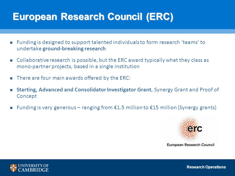 Research Operations European Research Council (ERC) European Research Council (ERC) Funding is designed to support talented individuals to form research 'teams' to undertake ground-breaking research Collaborative research is possible, but the ERC award typically what they class as mono-partner projects, based in a single institution There are four main awards offered by the ERC: Starting, Advanced and Consolidator Investigator Grant, Synergy Grant and Proof of Concept Funding is very generous – ranging from €1.5 million to €15 million (Synergy grants)
