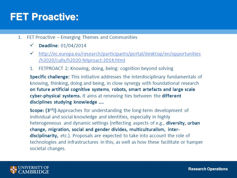 Research Operations FET Proactive: 1.FET Proactive – Emerging Themes and Communities Deadline: 01/04/2014 http://ec.europa.eu/research/participants/portal/desktop/en/opportunities /h2020/calls/h2020-fetproact-2014.html http://ec.europa.eu/research/participants/portal/desktop/en/opportunities /h2020/calls/h2020-fetproact-2014.html 1.FETPROACT 2: Knowing, doing, being: cognition beyond solving Specific challenge: This initiative addresses the interdisciplinary fundamentals of knowing, thinking, doing and being, in close synergy with foundational research on future artificial cognitive systems, robots, smart artefacts and large scale cyber-physical systems.