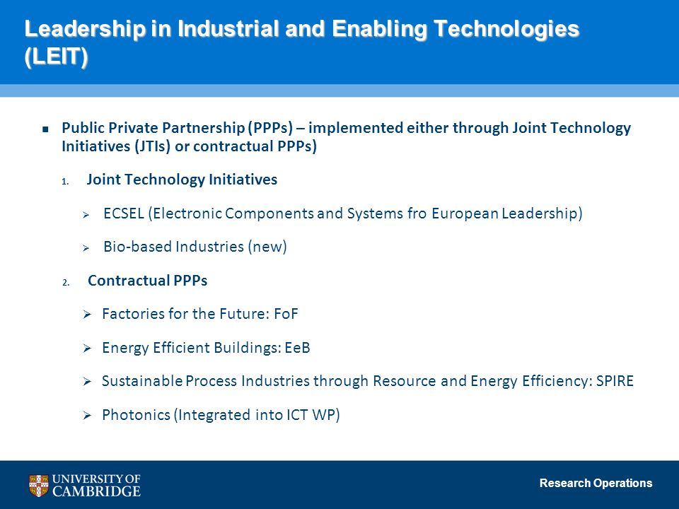Research Operations Leadership in Industrial and Enabling Technologies (LEIT) Public Private Partnership (PPPs) – implemented either through Joint Technology Initiatives (JTIs) or contractual PPPs) 1.