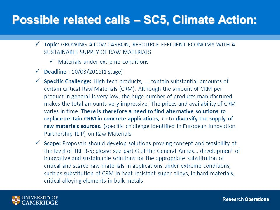 Research Operations Possible related calls – SC5, Climate Action: Topic: GROWING A LOW CARBON, RESOURCE EFFICIENT ECONOMY WITH A SUSTAINABLE SUPPLY OF RAW MATERIALS Materials under extreme conditions Deadline : 10/03/2015(1 stage) Specific Challenge: High-tech products, … contain substantial amounts of certain Critical Raw Materials (CRM).