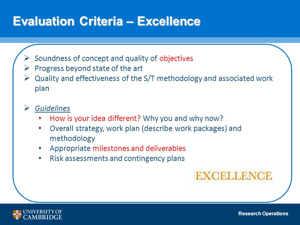 Research Operations Evaluation Criteria – Excellence  Soundness of concept and quality of objectives  Progress beyond state of the art  Quality and effectiveness of the S/T methodology and associated work plan  Guidelines How is your idea different.