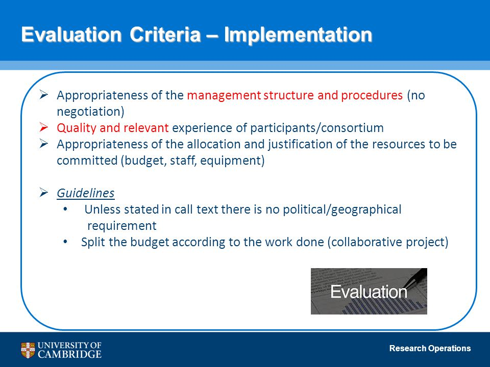 Research Operations Evaluation Criteria – Implementation  Appropriateness of the management structure and procedures (no negotiation)  Quality and relevant experience of participants/consortium  Appropriateness of the allocation and justification of the resources to be committed (budget, staff, equipment)  Guidelines Unless stated in call text there is no political/geographical requirement Split the budget according to the work done (collaborative project)
