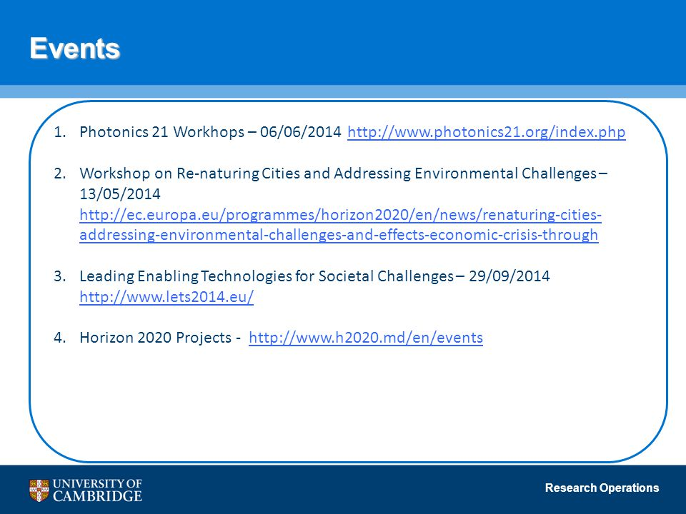 Research Operations Events 1.Photonics 21 Workhops – 06/06/2014 http://www.photonics21.org/index.phphttp://www.photonics21.org/index.php 2.Workshop on Re-naturing Cities and Addressing Environmental Challenges – 13/05/2014 http://ec.europa.eu/programmes/horizon2020/en/news/renaturing-cities- addressing-environmental-challenges-and-effects-economic-crisis-through http://ec.europa.eu/programmes/horizon2020/en/news/renaturing-cities- addressing-environmental-challenges-and-effects-economic-crisis-through 3.Leading Enabling Technologies for Societal Challenges – 29/09/2014 http://www.lets2014.eu/ http://www.lets2014.eu/ 4.Horizon 2020 Projects - http://www.h2020.md/en/eventshttp://www.h2020.md/en/events