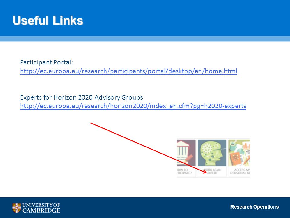 Research Operations Useful Links Participant Portal: http://ec.europa.eu/research/participants/portal/desktop/en/home.html Experts for Horizon 2020 Advisory Groups http://ec.europa.eu/research/horizon2020/index_en.cfm?pg=h2020-experts