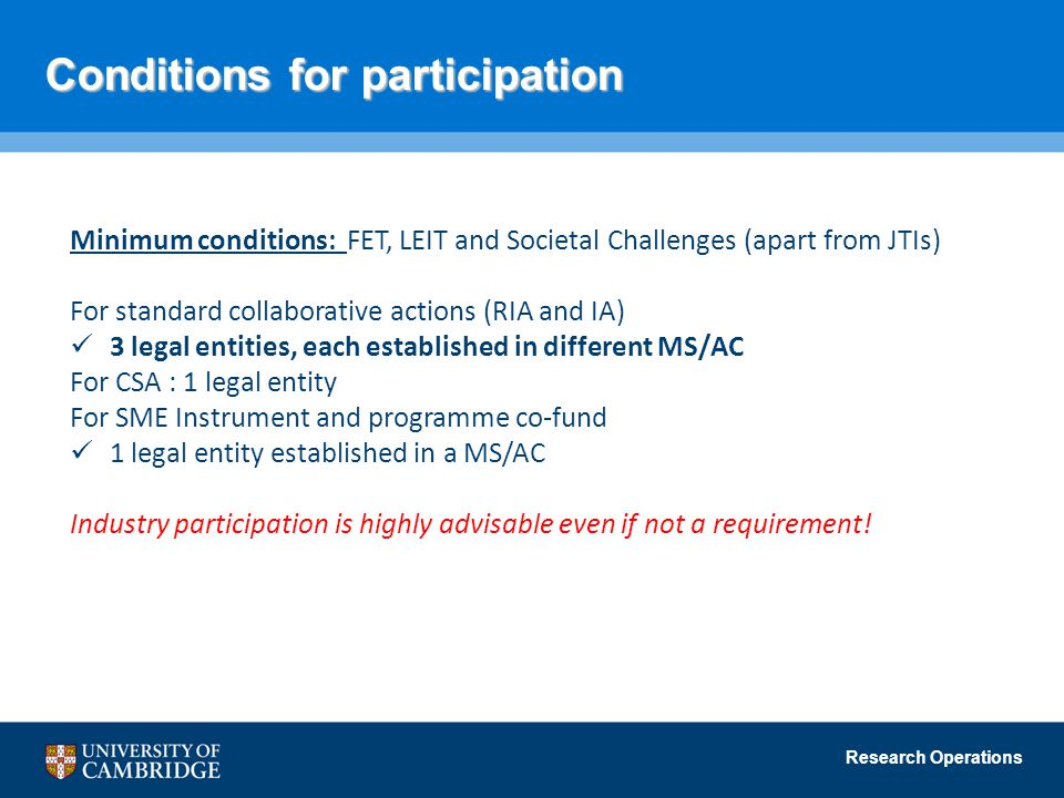 Research Operations Conditions for participation Minimum conditions: FET, LEIT and Societal Challenges (apart from JTIs) For standard collaborative actions (RIA and IA) 3 legal entities, each established in different MS/AC For CSA : 1 legal entity For SME Instrument and programme co-fund 1 legal entity established in a MS/AC Industry participation is highly advisable even if not a requirement!