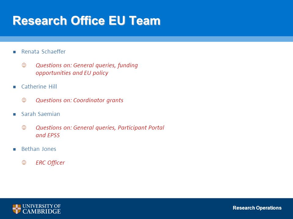 Research Operations Research Office EU Team Renata Schaeffer Questions on: General queries, funding opportunities and EU policy Catherine Hill Questions on: Coordinator grants Sarah Saemian Questions on: General queries, Participant Portal and EPSS Bethan Jones ERC Officer