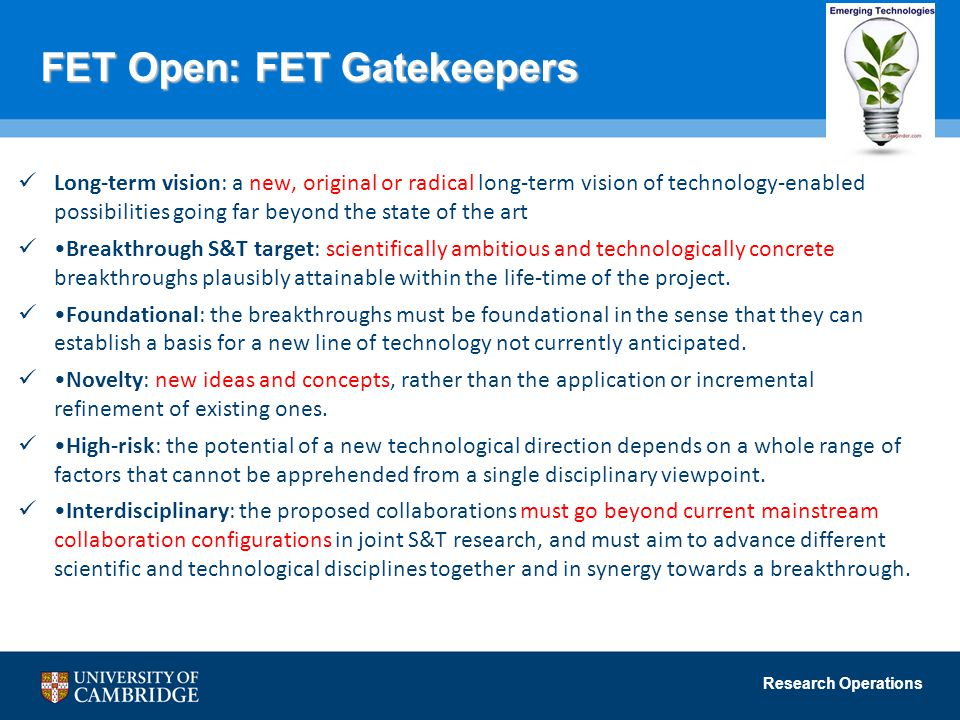 Research Operations FET Open: FET Gatekeepers Long-term vision: a new, original or radical long-term vision of technology-enabled possibilities going far beyond the state of the art Breakthrough S&T target: scientifically ambitious and technologically concrete breakthroughs plausibly attainable within the life-time of the project.