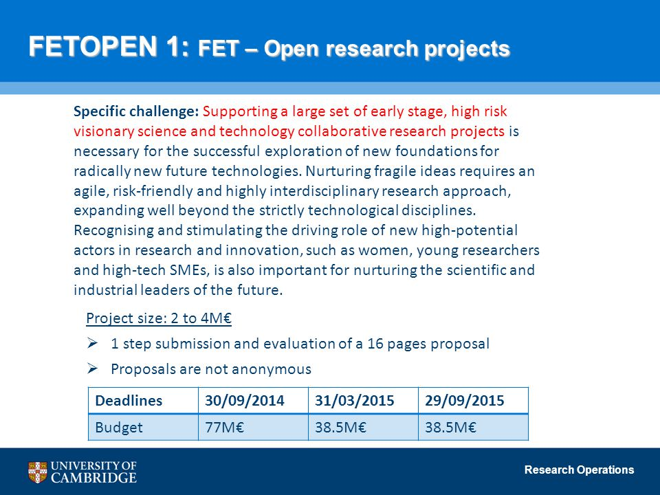Research Operations FETOPEN 1: FET – Open research projects Specific challenge: Supporting a large set of early stage, high risk visionary science and technology collaborative research projects is necessary for the successful exploration of new foundations for radically new future technologies.