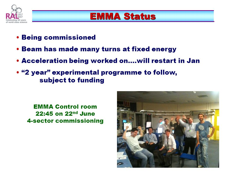 """EMMA Status EMMA Status Being commissioned Beam has made many turns at fixed energy Acceleration being worked on....will restart in Jan """"2 year"""" exper"""
