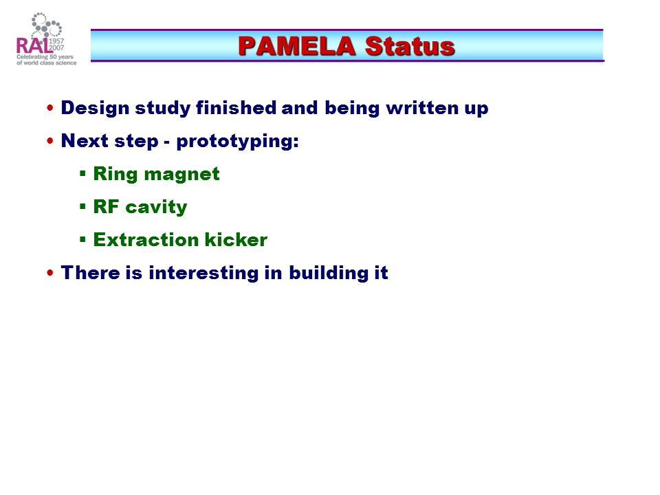 PAMELA Status PAMELA Status Design study finished and being written up Next step - prototyping:  Ring magnet  RF cavity  Extraction kicker There is