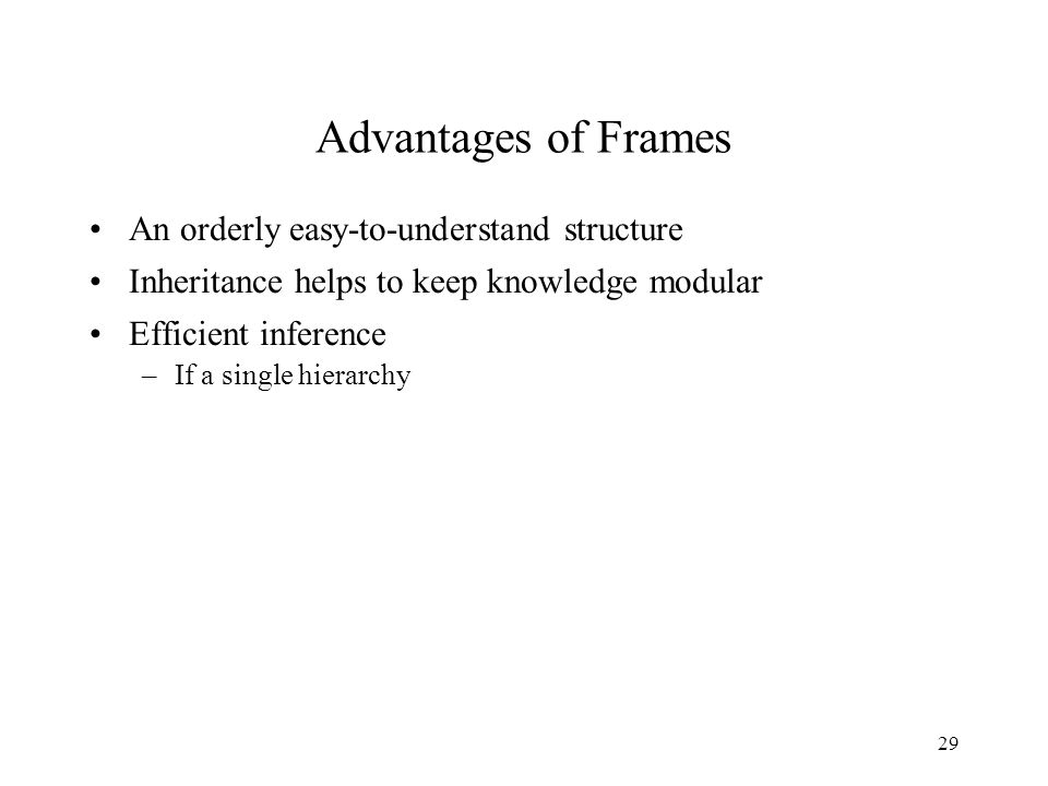 29 Advantages of Frames An orderly easy-to-understand structure Inheritance helps to keep knowledge modular Efficient inference –If a single hierarchy