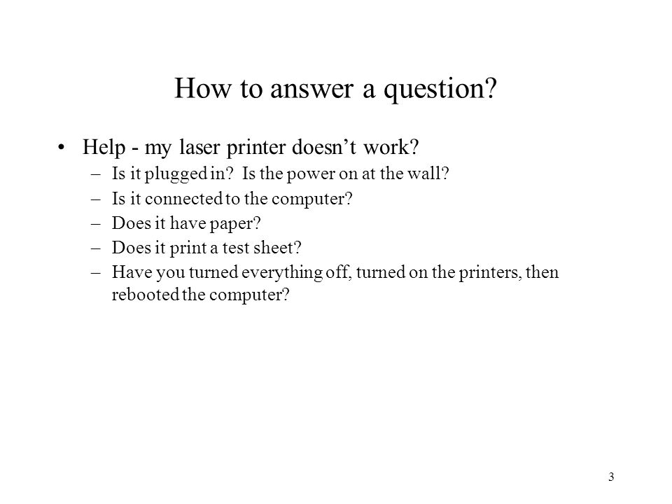 3 How to answer a question. Help - my laser printer doesn't work.