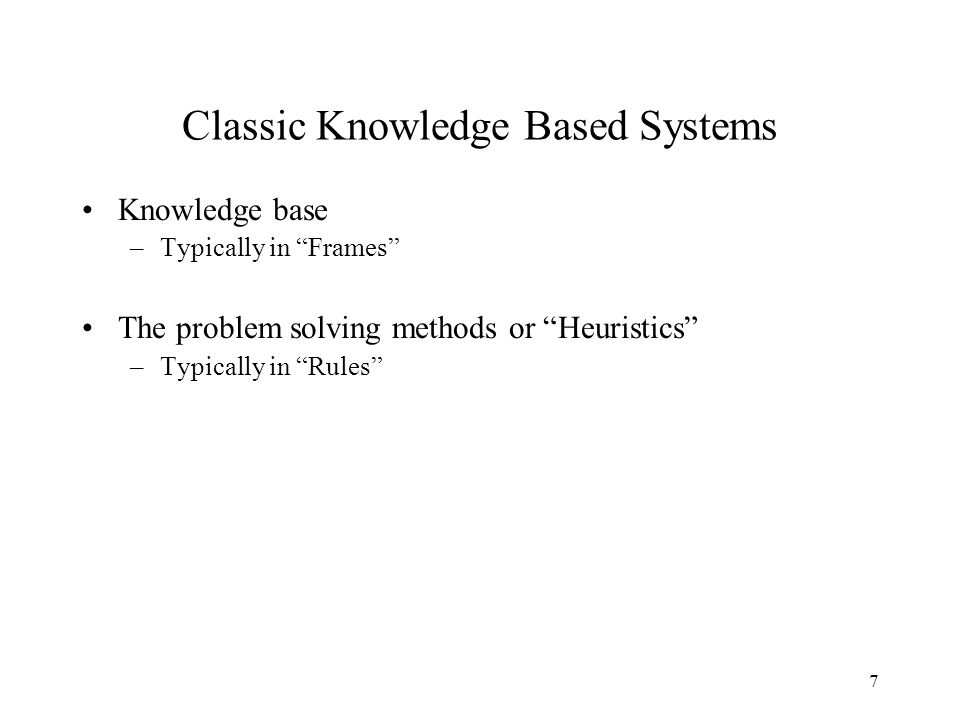 7 Classic Knowledge Based Systems Knowledge base –Typically in Frames The problem solving methods or Heuristics –Typically in Rules