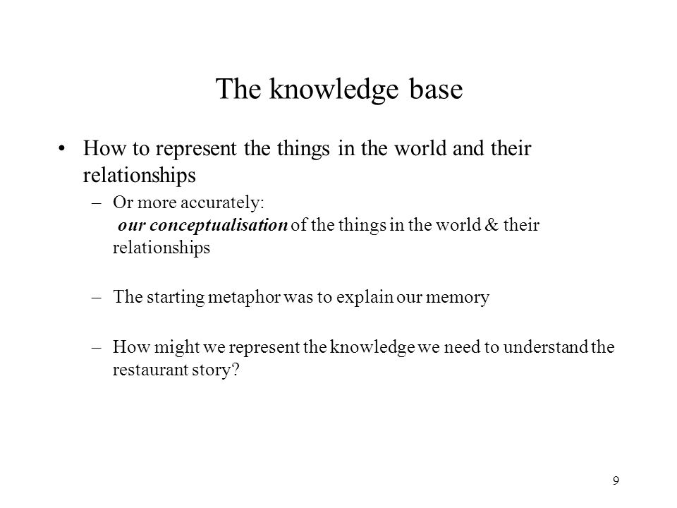 9 The knowledge base How to represent the things in the world and their relationships –Or more accurately: our conceptualisation of the things in the world & their relationships –The starting metaphor was to explain our memory –How might we represent the knowledge we need to understand the restaurant story