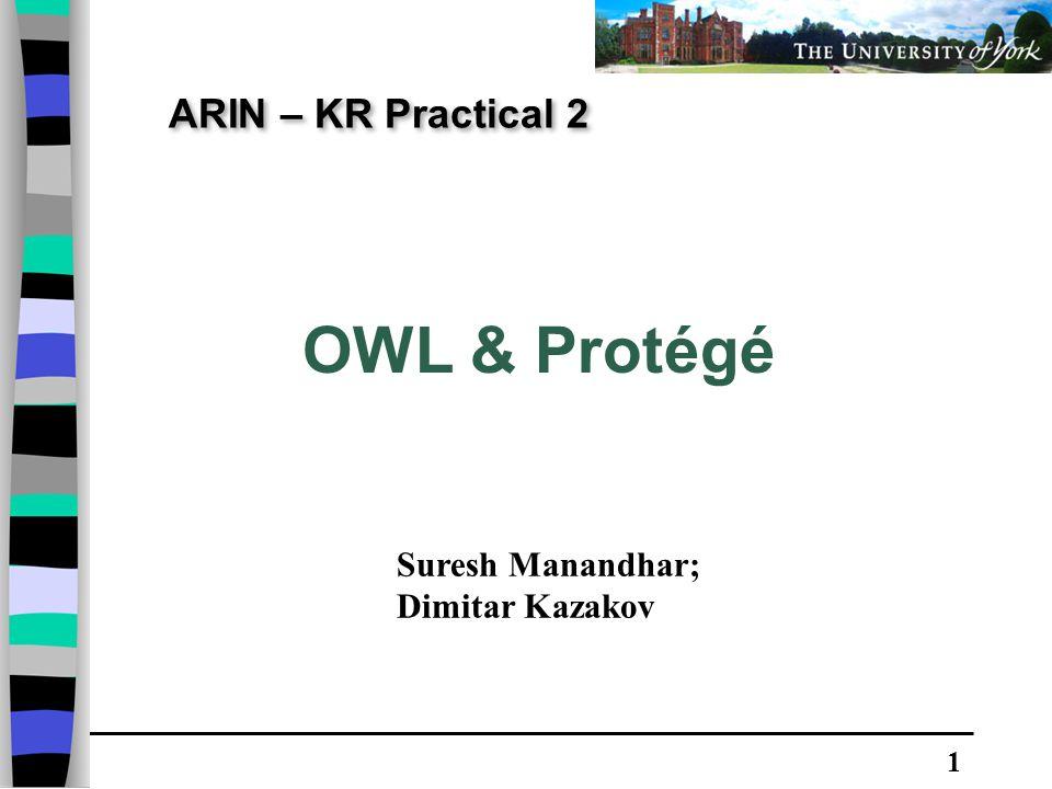 1 ARIN – KR Practical 2 OWL & Protégé Suresh Manandhar; Dimitar Kazakov