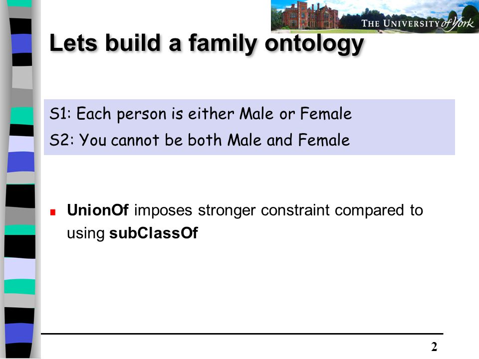 2 Lets build a family ontology S1: Each person is either Male or Female S2: You cannot be both Male and Female UnionOf imposes stronger constraint compared to using subClassOf