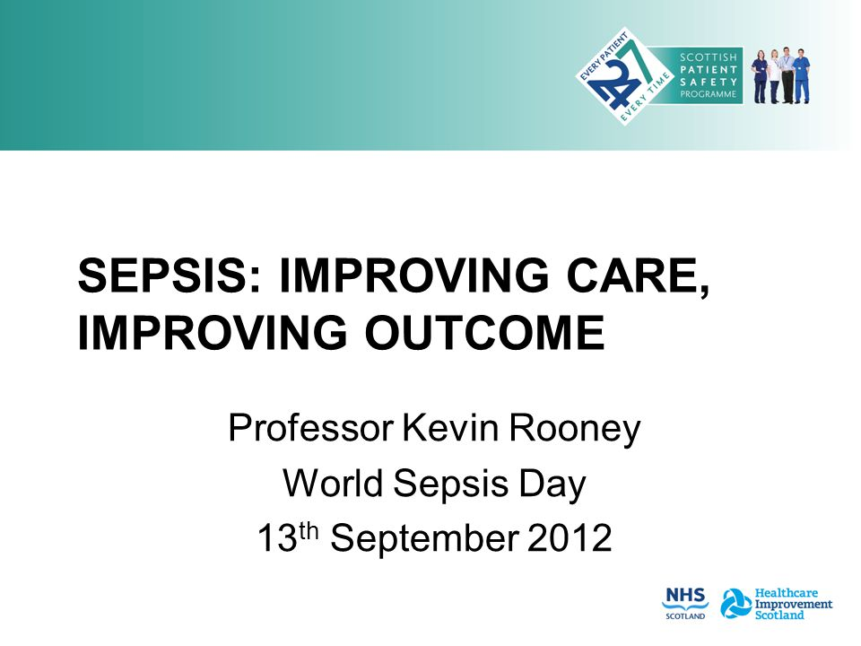 SEPSIS: IMPROVING CARE, IMPROVING OUTCOME Professor Kevin Rooney World Sepsis Day 13 th September 2012