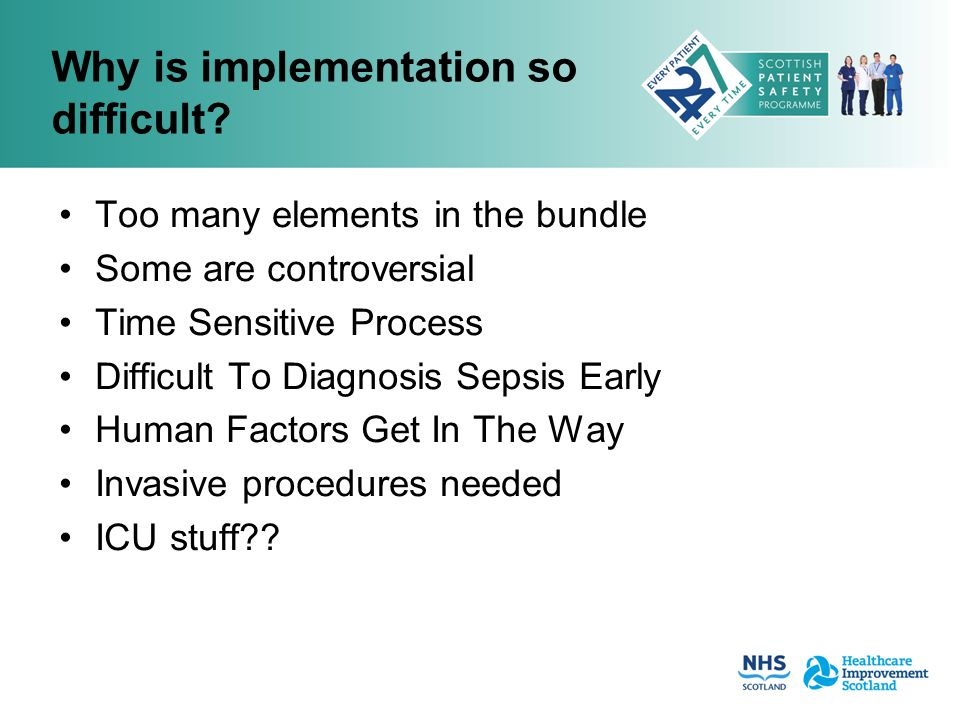 Why is implementation so difficult? Too many elements in the bundle Some are controversial Time Sensitive Process Difficult To Diagnosis Sepsis Early
