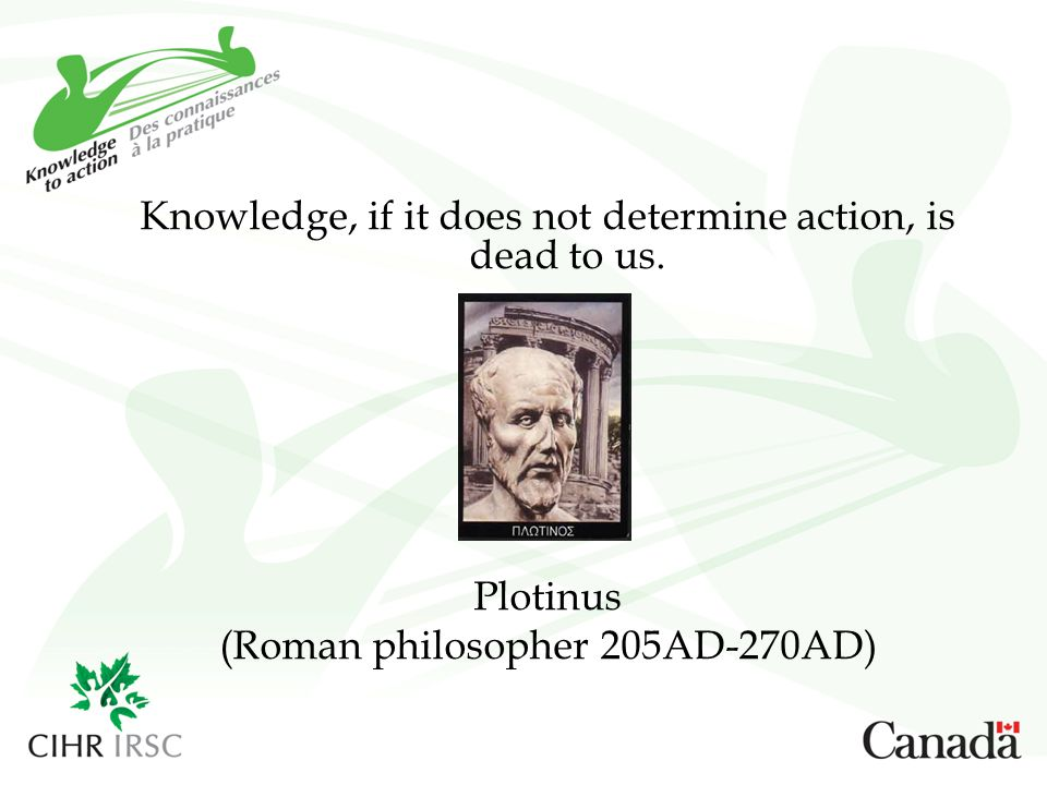 Knowledge, if it does not determine action, is dead to us. Plotinus (Roman philosopher 205AD-270AD)