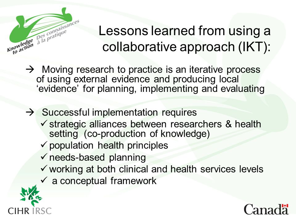 Lessons learned from using a collaborative approach (IKT):  Moving research to practice is an iterative process of using external evidence and produc