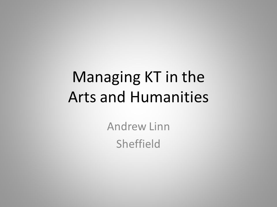 Managing KT in the Arts and Humanities Andrew Linn Sheffield