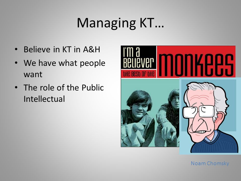 Managing KT… Believe in KT in A&H We have what people want The role of the Public Intellectual Noam Chomsky
