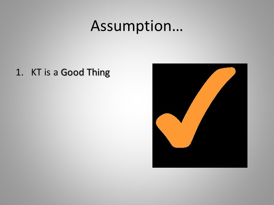 Assumption… Good Thing 1.KT is a Good Thing