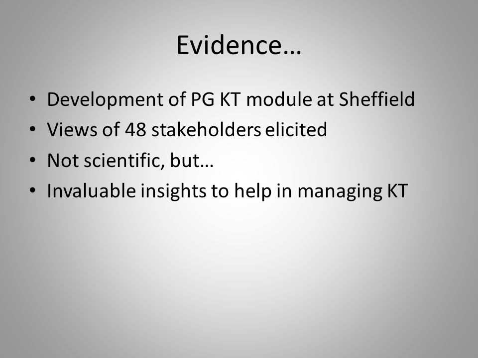 Evidence… Development of PG KT module at Sheffield Views of 48 stakeholders elicited Not scientific, but… Invaluable insights to help in managing KT