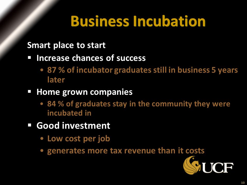 10 Business Incubation Smart place to start  Increase chances of success 87 % of incubator graduates still in business 5 years later  Home grown companies 84 % of graduates stay in the community they were incubated in  Good investment Low cost per job generates more tax revenue than it costs