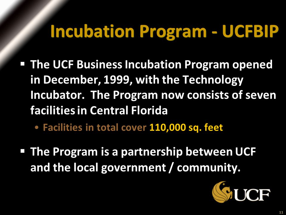 11 Incubation Program - UCFBIP  The UCF Business Incubation Program opened in December, 1999, with the Technology Incubator.