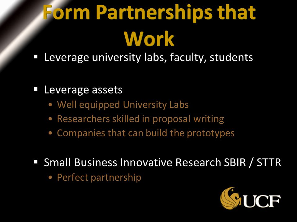 Form Partnerships that Work  Leverage university labs, faculty, students  Leverage assets Well equipped University Labs Researchers skilled in proposal writing Companies that can build the prototypes  Small Business Innovative Research SBIR / STTR Perfect partnership