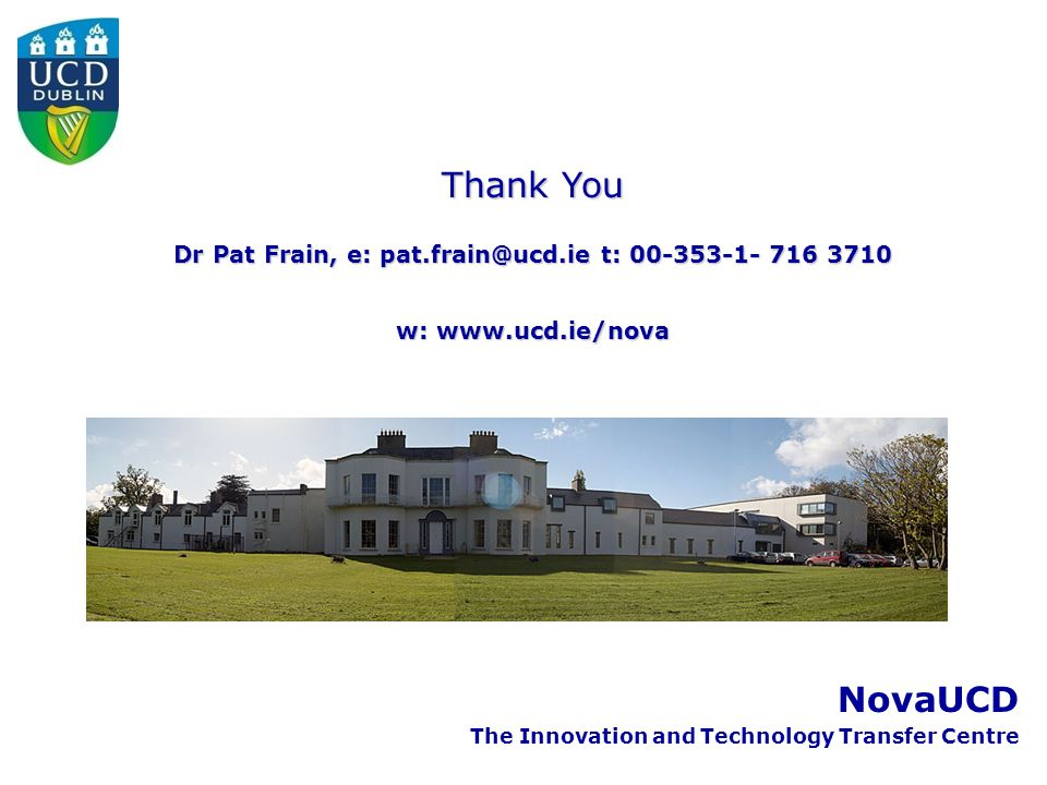 NovaUCD The Innovation and Technology Transfer Centre Thank You Dr Pat Frain, e: pat.frain@ucd.ie t: 00-353-1- 716 3710 w: www.ucd.ie/nova